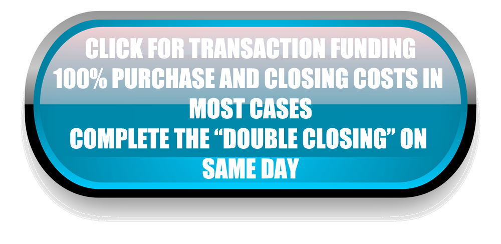 Click For Transaction Funding! 100% purchase and closing costs in most cases. Complete the double closing on same day